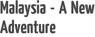 Malaysia - A New Adventure